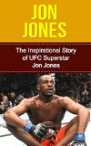 Jon Jones: The Inspirational Story of UFC Superstar Jon Jones (Jon Jones Unauthorized Biography, New York, MMA, UFC Books)